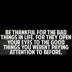 Be thankful for the bad things in life. For they open your eyes to the good things you weren't paying attention to before... I don't know about thankful, but not hate.