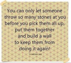 True! I know i could only take so much more before i broke down. Its hard when someone brings you down like that and treats you that way. Sad but true.  I rebuilt myself up and i am stronger everyday! I told myself he would never hurt me or my daughter again!! And he didnt!  Love this quote!!!