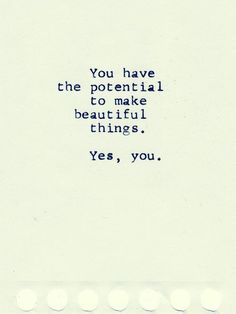 You have the potential to make beautiful things... yes, you.... #quotes