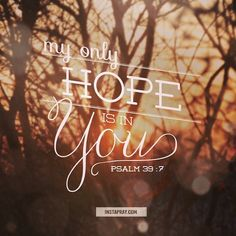 Psalm 39:7 ~ My only hope is in You.