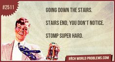 Going down the stairs.     Stairs end, you don't notice.     Stomp super hard.