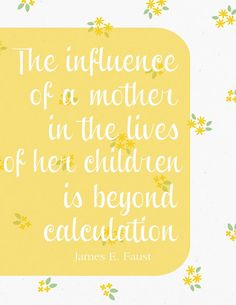 James E. Faust. The influence of a mother in the lives of her children is beyond calculation.