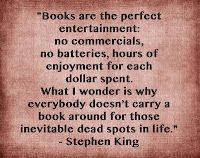 """""""Books are the perfect entertainment: no commercials, no batteries, hours of enjoyment for each dollar spent. What I wonder is why everybody doesn't carry a book around for those inevitable dead spots in life."""" -- Stephen King perfect entertain, books, stephen king, true, librari, inspir, read, bookworm, quot"""