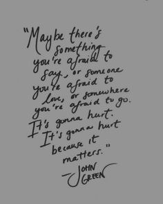"""Maybe there's something you're afraid to say, or someone you're afraid to love, or somwhere you're afraid to go. It's gonna hurt. It's gonna hurt because it matters."" - John Green"