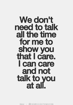 We don't need to talk all the time for me to show you that I care. I can care and not talk to you at all