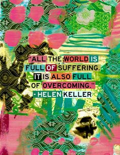 All the world is full of suffering. It is also full of overcoming.