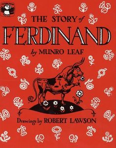 The Story of Ferdinand by Munro Leaf - Little Ferdinand the bull would much rather smell the flowers than butt heads with the other cows. When the men come to choose the bull for the fight, Ferdinand accidentally sits on a bumblebee. The men see him dash around madly, so they pick Ferdinand. Comes the bullfight, and all Ferdinand cares about is the bouquet of flowers a woman tossed to the matador.