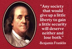 """Any society that would give up a little liberty..."" ~Benjamin Franklin"