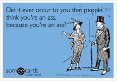 Did it ever occur to you that people think you're an ass, because you're an ass?