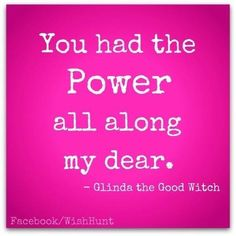 'You had the Power all along my dear.' - Glinda the Good Witch #Quotation #Wizard_of_Oz