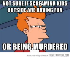 Every time I hear my kids screaming outside…