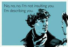 No, no, no, I'm not insulting you. I'm describing you.