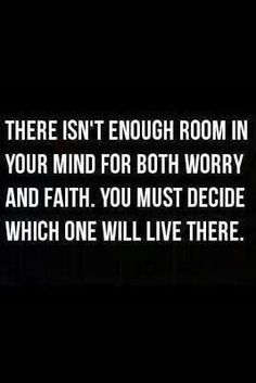 There isn't enough room in your mind for both worry and faith. You must decide which will live there.
