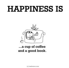 http://lastlemon.com/happiness/ha0083/ HAPPINESS IS...a cup of coffee and a good book.