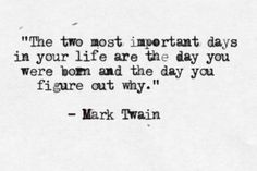 The two most important days in your life are the day you were born and the day you figure out why. --Mark Twain