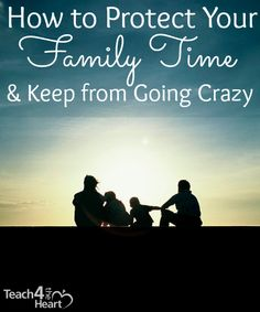 Teachers: How to Protect Your Family Time & Keep from Going Crazy   Teach 4 the Heart