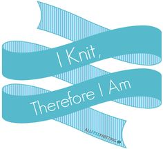 I knit, therefore I am.
