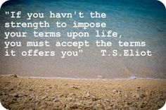 If you haven't the strength to impose your terms upon life, you must accept the terms it offers you.