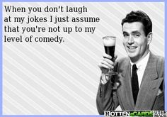 When you don't laugh  at my jokes I just assume  that you're not up to my  level of comedy.