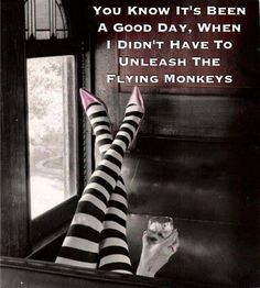 You know its been a good day, when I didn't have to unleash the flying monkeys.