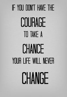 If you don't have the courage to take a chance, your life will never change!