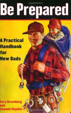 Be Prepared: A Practical Handbook for New Dads by Gary Greenberg and Jeannie Hayden: 'Everything you need to Know' in a user friendly format.  l#Dad #Book #Be_Prepared #Gary_Greenberg #Jeannie_Hayden