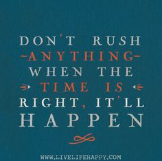 Don't rush anything. When the time is right, it'll happen.