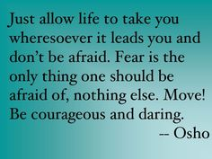 """Just allow life to take you wheresoever it leads you and don't be afraid. Fear is the only thing one should be afraid of, nothing else. Move! Be courageous and daring."" ~ Osho"