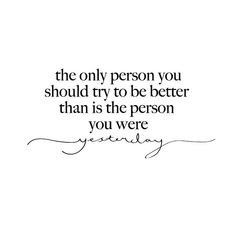 The only person you should try to be better than  . . . is the person you were yesterday . . .