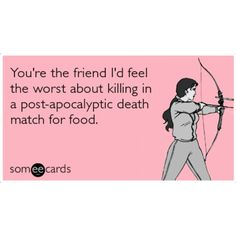 I have a few friends that I'd feel bad about...lol the hunger, ecard friends awesome, hunger games humor, game stuff