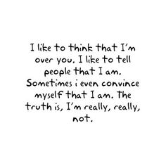 I like to think that I'm over you. I like to tell people that I am. Sometimes I even convince myself that I am. The truth is, I'm really, really not.