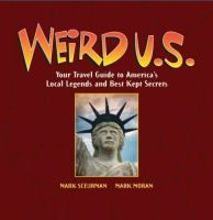 Weird U.S. : your travel guide to America's local legends and best kept secrets by Mark Moran and Mark Sceurman.