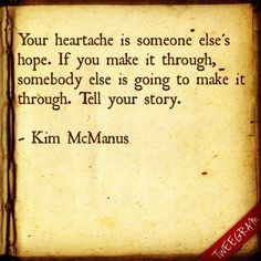 Your heartache is someone else's hope - Tell your story!