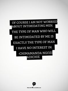The type of man who will be intimidated by me is exactly the type of man I have no interest in.
