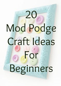 20 Mod Podge Craft Projects for Beginners: Easy DIY! Many of these can be done with children!