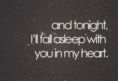 And tonight I'll fall asleep with you in my heart - for when we are apart, write this and give it to him before he leaves