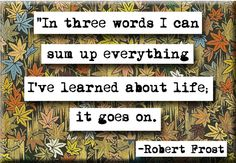 """In three words I can sum up everything I've learned about life: it goes on."" --Robert Frost"