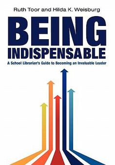 Being indispensable : a school librarian's guide to becoming an invaluable leader / Ruth Toor and Hilda K. Weisburg.