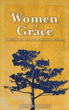Women of Grace: God's Twelve Steps for Every Woman from Titus 2 by John S. Barnett