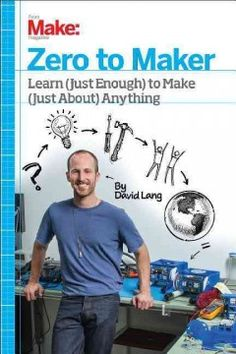 Zero to maker [electronic resource] : learn (just enough) to make (just about) anything / David Lang