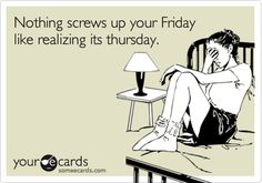 Funny Somewhat Topical Ecard: Nothing screws up your Friday like realizing its thursday.