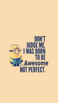 Dont judge me. I was born to be Awesome, not perfect. by the iphonewalls: Thanks to @Yashh Nelapati Nelapati Nelapati Nelapati  ! #Illustration #Minion #Awesome