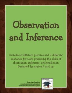 This FREE download includes a one-page lesson on observation and inference, a page of 5 pictures for an activity on observation, inference, and prediction, and a one-page handout with simple scenarios for practice making inferences. The one-page lesson is more for grades 6 and up, but the two activities could be easily used in grades 4 and up.