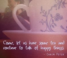 """My thoughts exactly! """"Come, let us have some tea and continue to talk of happy things."""" - Chaim Potok - Image by @Hallie Torrey"""