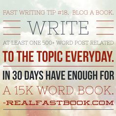 Fast Writing Tip #18. Blog a book. Write at least one 500+ word post related to the topic everyday. In 30 days have enough for a 15k word book. http://realfastbook.com/