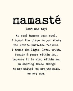 namaste (nah-mas-tay): My soul honors your soul. I honor the place in you where the entire universe resides. I honor the light, love, truth, beauty & peace within you, because it is also within me. In sharing these things we are united, we are the same, we are one. | I mean it from the center of my universe. | #paradigmshift