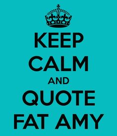 Keep Calm and Quote Fat Amy.