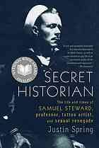 Secret Historian: The Life and Times of Samuel Steward, Professor, Tattoo Artist, and Sexual Renegade [Print]