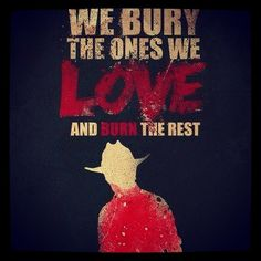 """""""We bury the ones we love and burn the rest."""""""