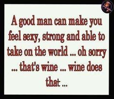 Wine does this, not a man....